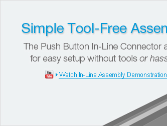 Simple Tool-Free Assembly.  The Push Button In-Line Connector allows for easy setup without tools or hassles.